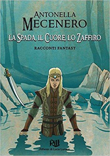 """""""La Spada, il Cuore, Lo Zaffiro. Racconti fantasy"""" di Antonella Mecenero"""