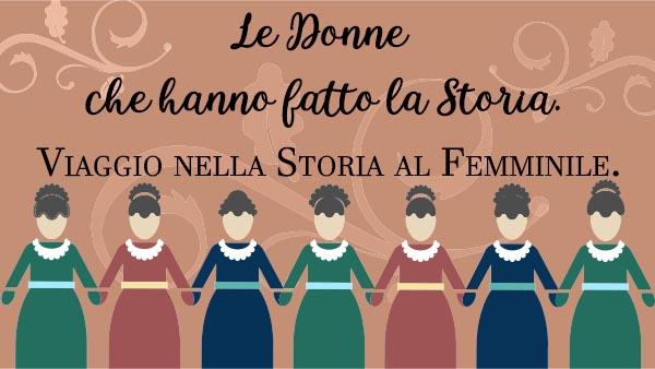 Le donne che hanno fatto la Storia - viaggio nella Storia al Femminile.